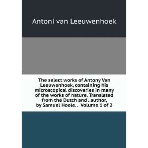 The select works of Antony Van Leeuwenhoek, containing his