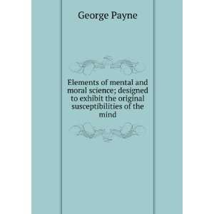 Elements of mental and moral science; designed to exhibit