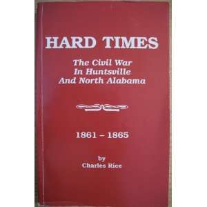 Hard Times The Civil War In Huntsville and North Alabama 1861 1865